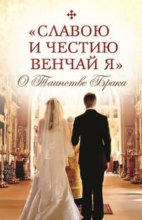 Обложка ««Славою и честию венчай я». О Таинстве Брака»