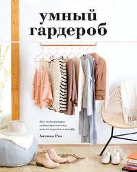 Обложка «Умный гардероб. Как подчеркнуть индивидуальность, наведя порядок в шкафу»