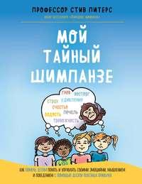 Обложка «Мой тайный шимпанзе. Как помочь детям понять и управлять своими эмоциями, мышлением и поведением с помощью десяти полезных привычек»