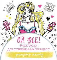 Обложка «Ой все! Раскраска для современных принцесс»