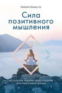 Обложка «Сила позитивного мышления. Используй энергию подсознания для счастливой жизни»