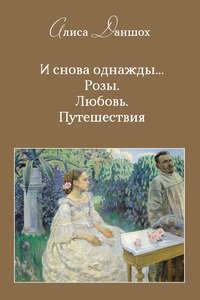 Обложка «И снова однажды… Розы. Любовь. Путешествия»