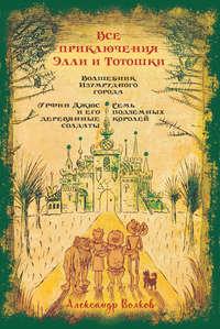 Обложка «Все приключения Элли и Тотошки. Волшебник Изумрудного города. Урфин Джюс и его деревянные солдаты. Семь подземных королей»
