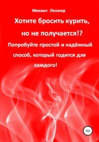 Обложка «Хотите бросить курить, но не получается!? Попробуйте простой и надёжный способ, который годится для каждого!»