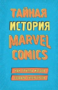 Обложка «Тайная история Marvel Comics. Как группа изгоев создала супергероев»