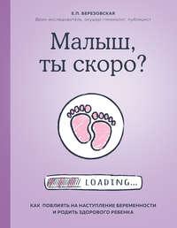 Обложка «Малыш, ты скоро? Как повлиять на наступление беременности и родить здорового ребенка»