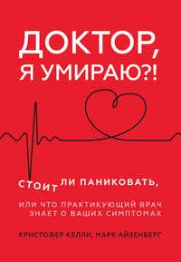 Обложка «Доктор, я умираю?! Стоит ли паниковать, или Что практикующий врач знает о ваших симптомах»