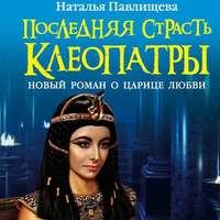 Обложка «Последняя страсть Клеопатры. Новый роман о Царице любви»