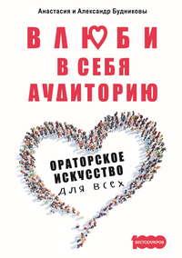 Обложка «Влюби в себя аудиторию. Ораторское искусство для всех»