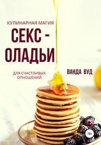 Обложка «Ванда Вуд. Кулинарная магия. Секс-оладьи для счастливых отношений»