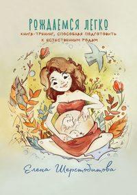 Обложка «Рождаемся легко. Книга-тренинг, способная подготовить к естественным родам»