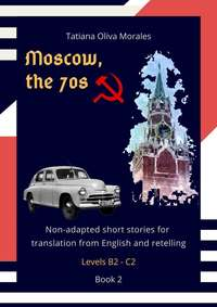 Обложка «Moscow, the 70s. Non-adapted short stories for translation from English and retelling. Levels B2—C2. Book 2»