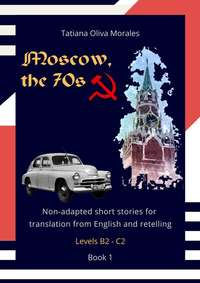Обложка «Moscow, the 70s. Non-adapted short stories for translation from English and retelling. Levels B2—C2. Book 1»