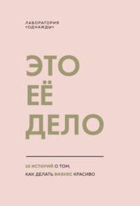 Обложка «Это ее дело. 10 историй о том, как делать бизнес красиво»