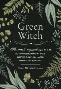 Обложка «Green Witch. Полный путеводитель по природной магии трав, цветов, эфирных масел и многому другому»