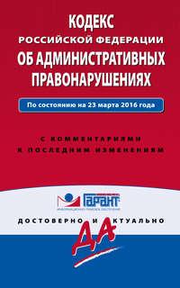 Обложка «Кодекс Российской Федерации об административных правонарушениях. По состоянию на 23 марта 2016 года. С комментариями к последним изменениям»