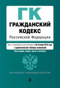 Обложка «Гражданский кодекс Российской Федерации. Части первая, вторая, третья и четвертая. Текст с изменениями и дополнениями на 28 октября 2018 года + сравнительная таблица изменений»