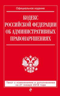 Обложка «Кодекс Российской Федерации об административных правонарушениях. Текст с последними изменениями и дополнениями на 21 января 2018 года»