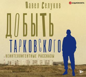 Обложка «Добыть Тарковского. Неинтеллигентные рассказы»