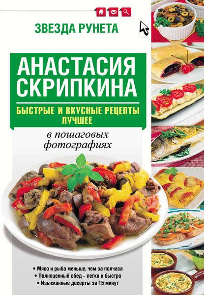 Анастасия Скрипкина Быстрые и вкусные рецепты. Лучшее анастасия скрипкина самые вкусные рецепты для праздника