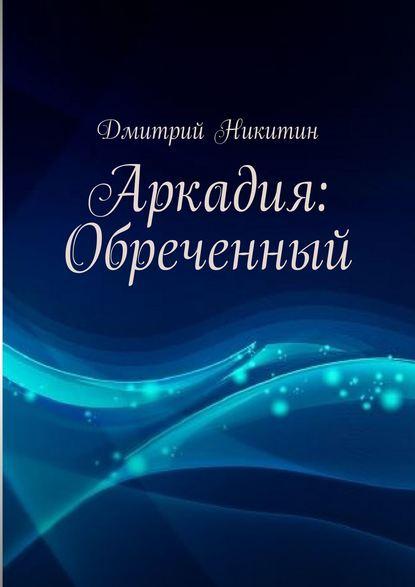 Фото - Дмитрий Никитин Аркадия: Обреченный дмитрий плынов обреченный на бескорыстие