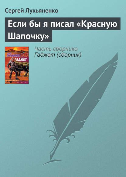 Сергей Лукьяненко Если бы я писал «Красную Шапочку»