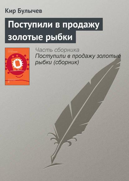 Кир Булычев. Поступили в продажу золотые рыбки