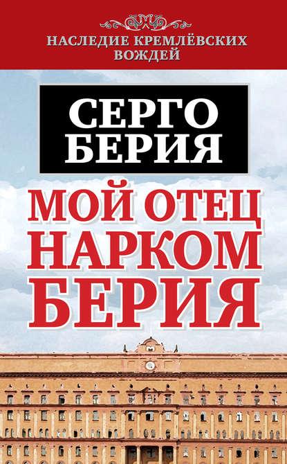 Серго Лаврентьевич Берия Мой отец – нарком Берия г к орджоникидзе серго биография