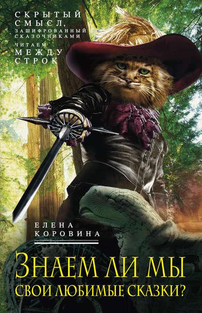Елена Коровина — Знаем ли мы свои любимые сказки? Скрытый смысл, зашифрованный сказочниками. Читаем между строк