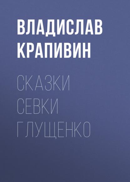 Владислав Крапивин. Сказки Севки Глущенко