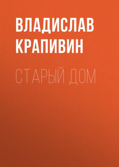 Владислав Крапивин Старый дом владислав крапивин в ночь большого прилива