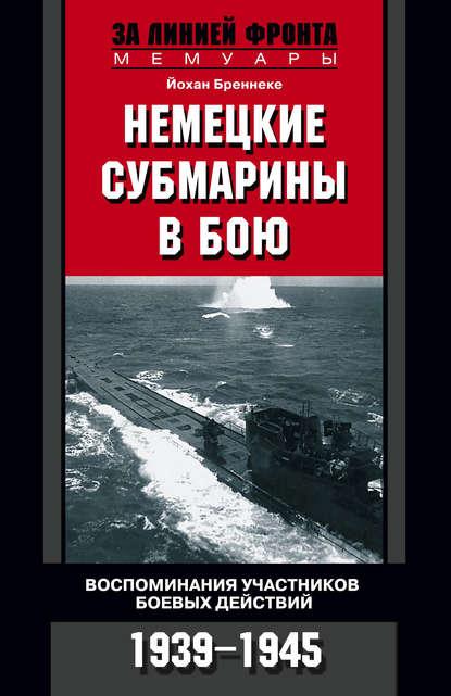 Йохан Бреннеке Немецкие субмарины в бою. Воспоминания участников боевых действий. 1939-1945