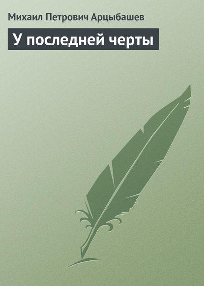 Михаил Петрович Арцыбашев У последней черты михаил петрович арцыбашев у последней черты