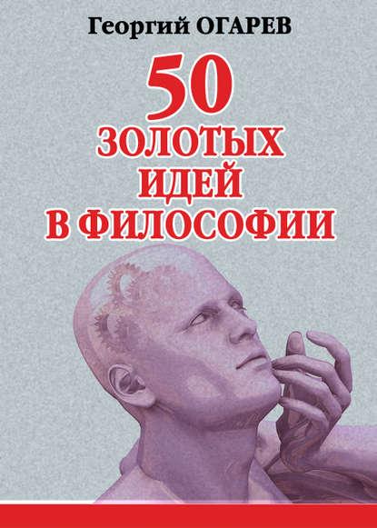 Георгий Огарёв — 50 золотых идей в философии