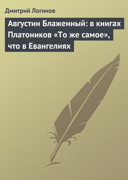 Фото - Дмитрий Логинов Августин Блаженный: в книгах Платоников «То же самое», что в Евангелиях дмитрий логинов рус есть дух