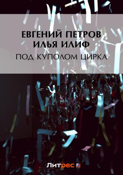 Илья Ильф Под куполом цирка людмила колтушкина под крышами города роман калейдоскоп