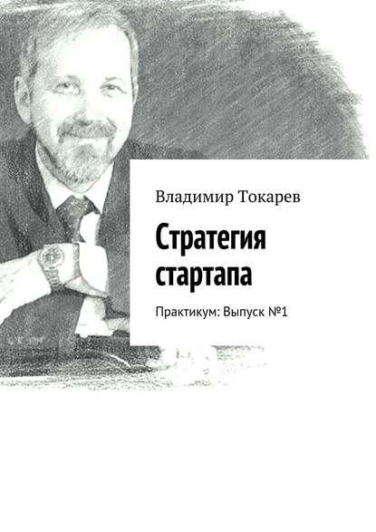 Владимир Токарев Стратегия стартапа. Практикум: Выпуск№ 1 недорого