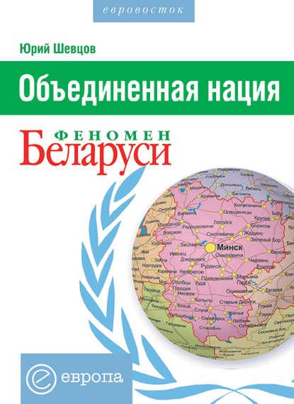 Юрий Шевцов Объединенная нация. Феномен Белорусии кирилл мартынов чернобыль отражение катастрофы в культуре