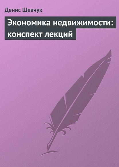Денис Шевчук Экономика недвижимости: конспект лекций