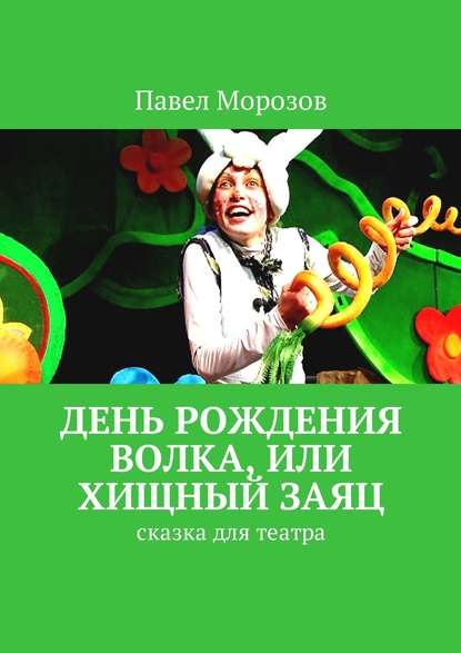 Павел Морозов День рождения Волка, или Хищный Заяц. Сказка для театра