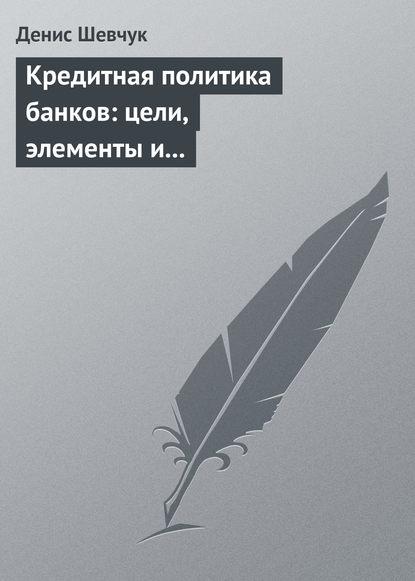 Денис Шевчук Кредитная политика банков: цели, элементы и особенности формирования (на примере коммерческого банка) в в мшвениерадзе человек и политика
