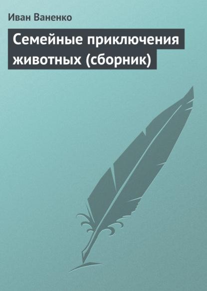 Иван Ваненко Семейные приключения животных (сборник) отсутствует сам себе мастер 04 2018