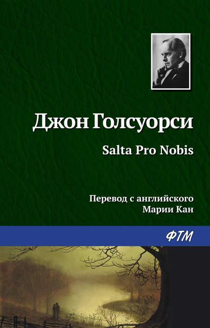 Джон Голсуорси Salta Pro Nobis джон голсуорси salta pro nobis isbn 978 5 4467 2687 5