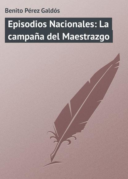 Фото - Benito Pérez Galdós Episodios Nacionales: La campaña del Maestrazgo benito pérez galdós episodios nacionales la colección completa 1 5