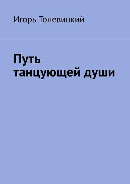 Игорь Тоневицкий Путь танцующей души игорь николаевич тоневицкий удачные линии жизни