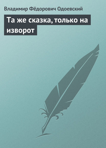 Владимир Одоевский Та же сказка, только на изворот гостиные
