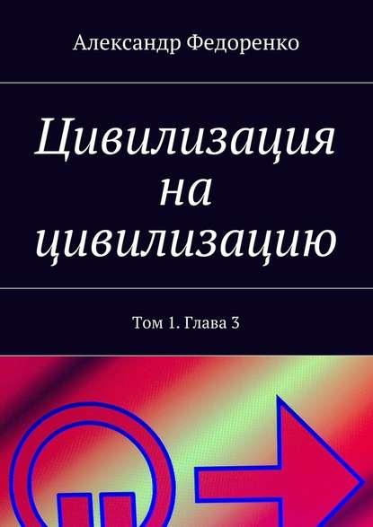 Александр Федоренко Цивилизация на цивилизацию. Том 1.Глава3 александр федоренко цивилизация на цивилизацию