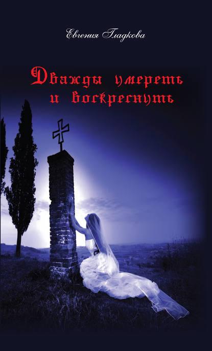 Фото - Евгения Гладкова Дважды умереть и воскреснуть евгения гладкова дважды умереть и воскреснуть