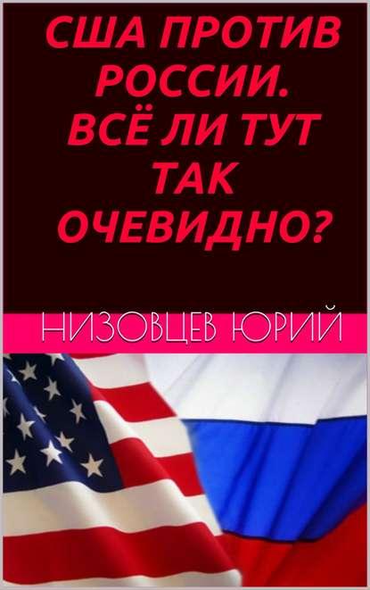 Юрий Михайлович Низовцев США против России. Всё ли тут так очевидно? паршев а п почему россия не америка