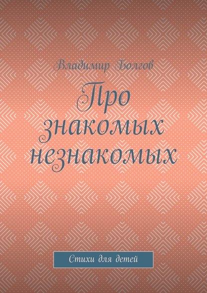 Владимир Болгов Про знакомых незнакомых. Стихи для детей илья евгеньевич болгов диссонанс
